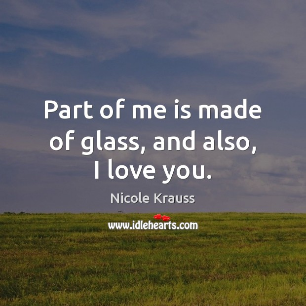 Part of me is made of glass, and also, I love you. Nicole Krauss Picture Quote