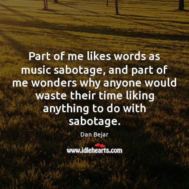 Part of me likes words as music sabotage, and part of me Image