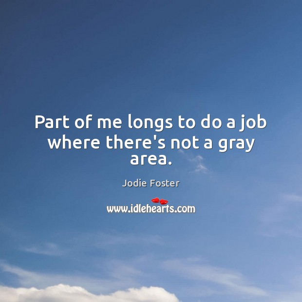 Part of me longs to do a job where there's not a gray area. Jodie Foster Picture Quote