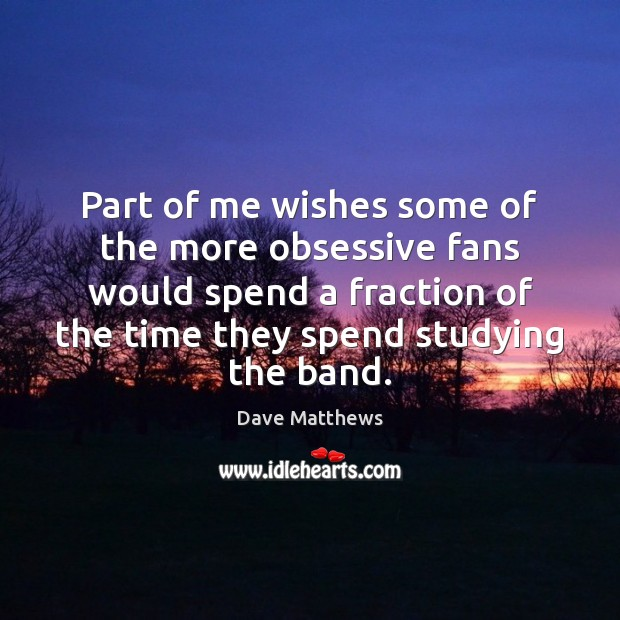 Part of me wishes some of the more obsessive fans would spend Dave Matthews Picture Quote