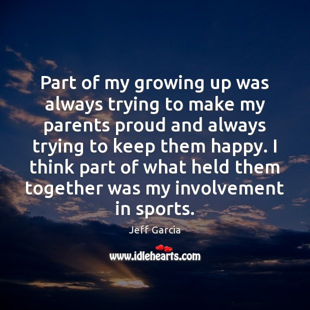 Image, Part of my growing up was always trying to make my parents