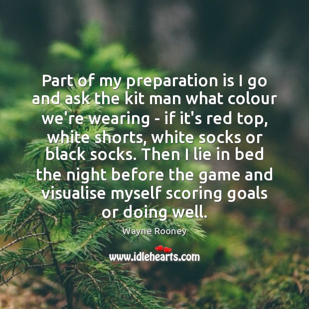 Part of my preparation is I go and ask the kit man Wayne Rooney Picture Quote