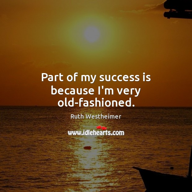 Part of my success is because I'm very old-fashioned. Image