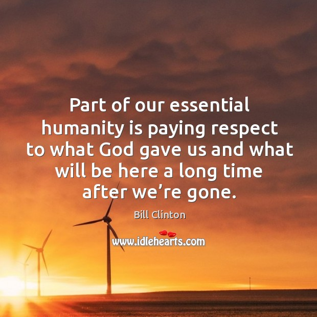 Part of our essential humanity is paying respect to what God gave us and what will be here a long time after we're gone. Image