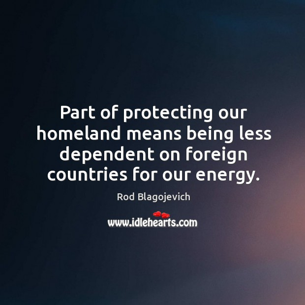 Part of protecting our homeland means being less dependent on foreign countries for our energy. Image
