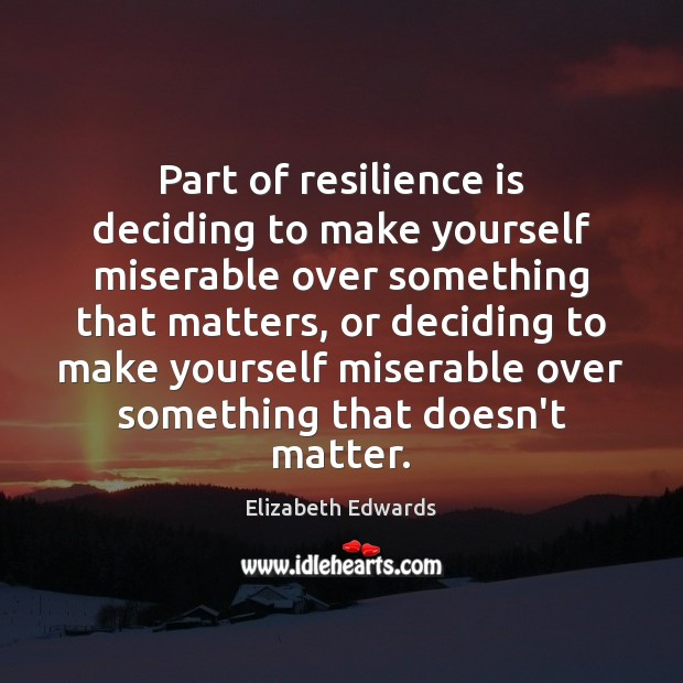 Part of resilience is deciding to make yourself miserable over something that Image