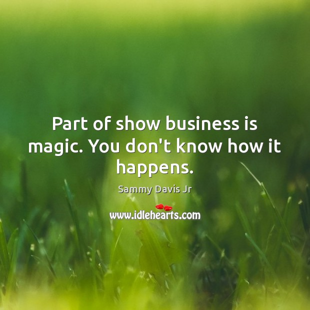 Image, Part of show business is magic. You don't know how it happens.