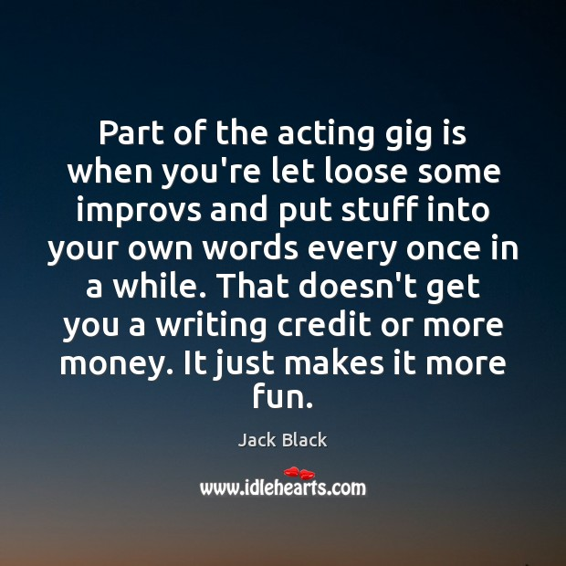 Image, Part of the acting gig is when you're let loose some improvs