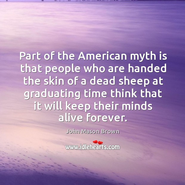 Part of the American myth is that people who are handed the John Mason Brown Picture Quote