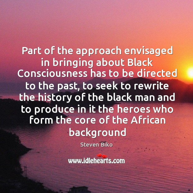 Part of the approach envisaged in bringing about Black Consciousness has to Steven Biko Picture Quote