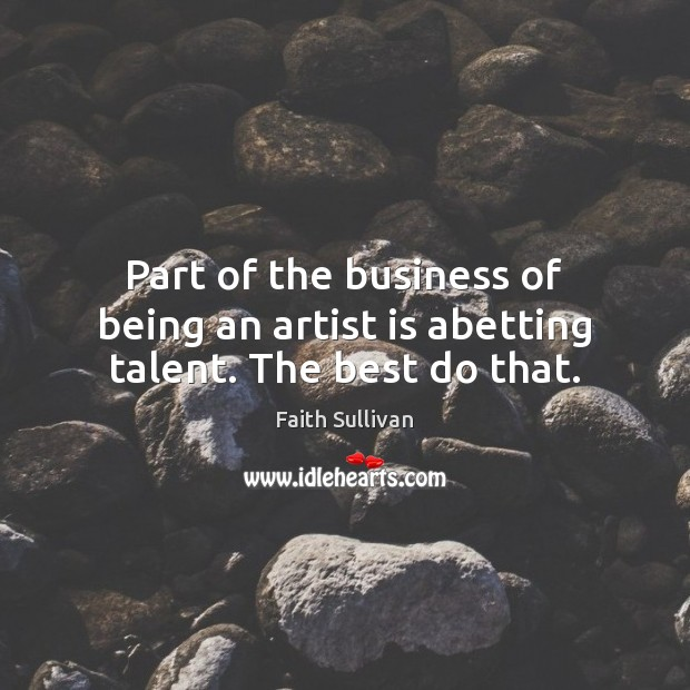 Part of the business of being an artist is abetting talent. The best do that. Faith Sullivan Picture Quote
