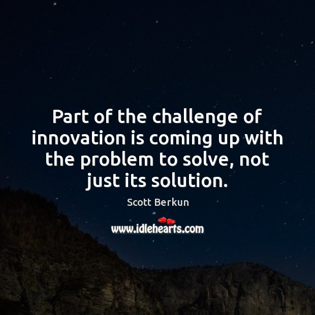Part of the challenge of innovation is coming up with the problem Innovation Quotes Image