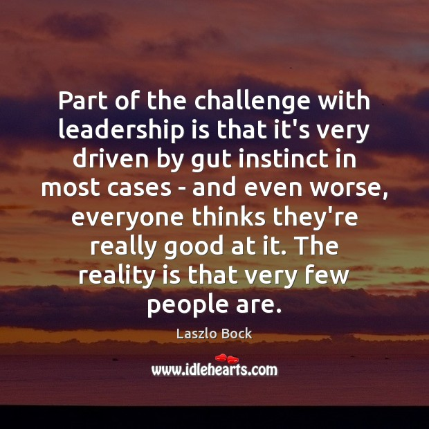 Part of the challenge with leadership is that it's very driven by Image