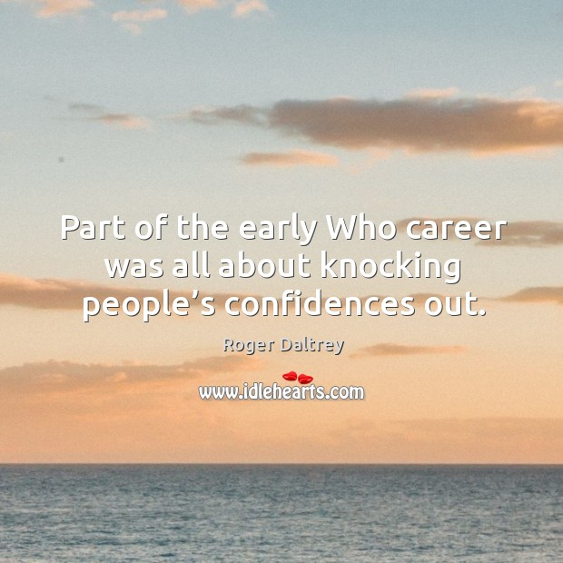 Part of the early who career was all about knocking people's confidences out. Roger Daltrey Picture Quote