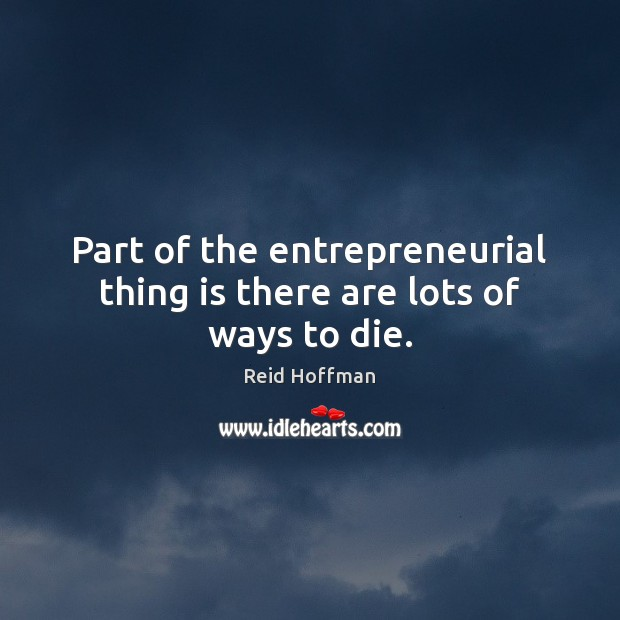 Part of the entrepreneurial thing is there are lots of ways to die. Reid Hoffman Picture Quote