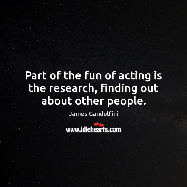Part of the fun of acting is the research, finding out about other people. Image