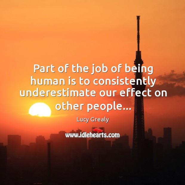 Image, Part of the job of being human is to consistently underestimate our