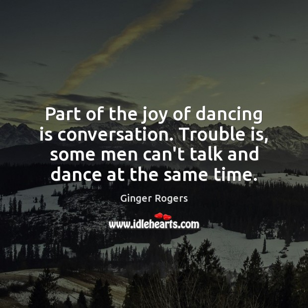 Part of the joy of dancing is conversation. Trouble is, some men Ginger Rogers Picture Quote
