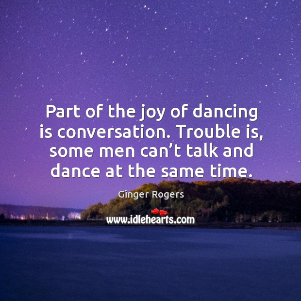 Part of the joy of dancing is conversation. Trouble is, some men can't talk and dance at the same time. Ginger Rogers Picture Quote