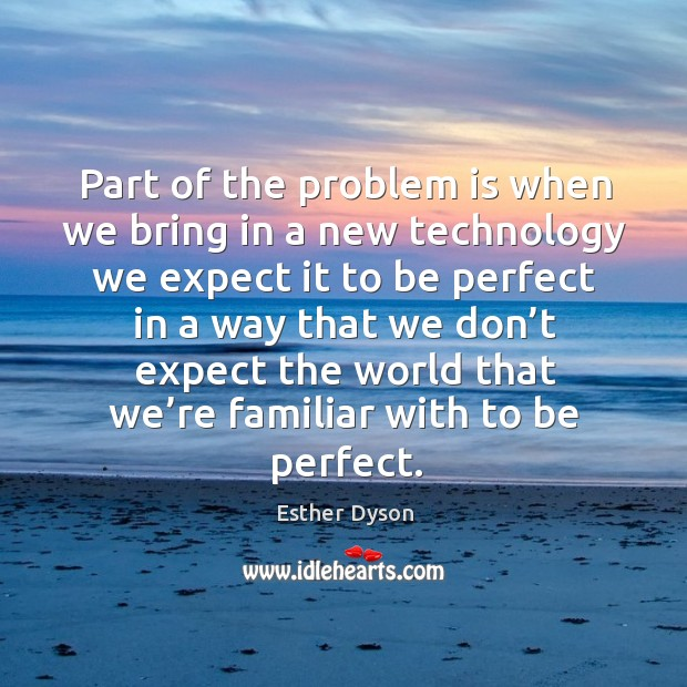 Part of the problem is when we bring in a new technology we expect Esther Dyson Picture Quote