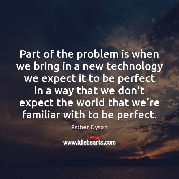 Part of the problem is when we bring in a new technology Esther Dyson Picture Quote