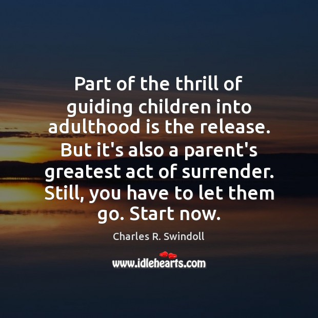 Part of the thrill of guiding children into adulthood is the release. Charles R. Swindoll Picture Quote