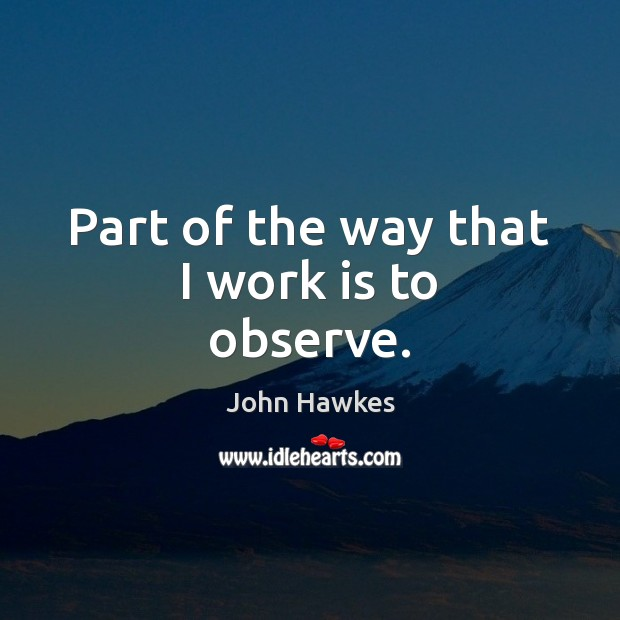 Part of the way that I work is to observe. John Hawkes Picture Quote