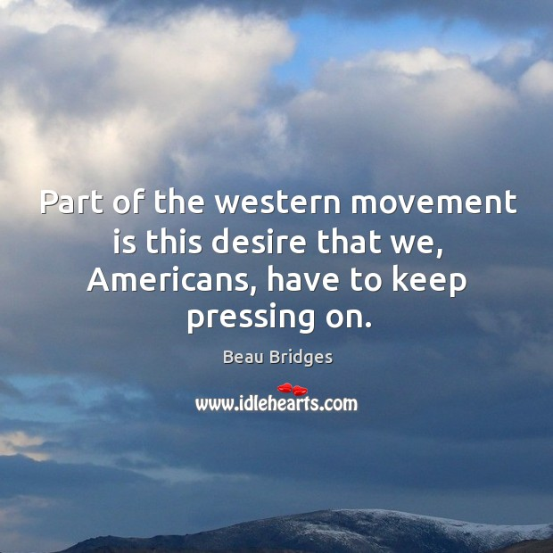 Part of the western movement is this desire that we, americans, have to keep pressing on. Beau Bridges Picture Quote