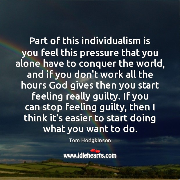Part of this individualism is you feel this pressure that you alone Tom Hodgkinson Picture Quote