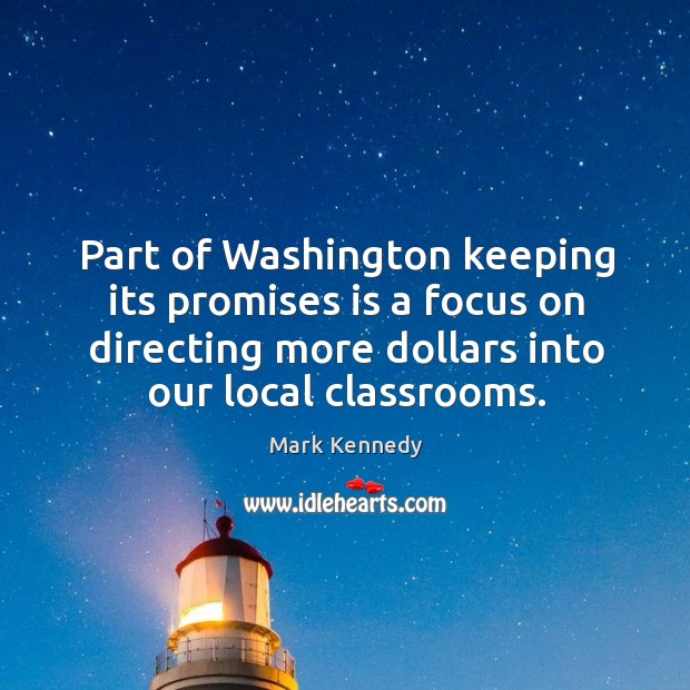 Part of washington keeping its promises is a focus on directing more dollars into our local classrooms. Image