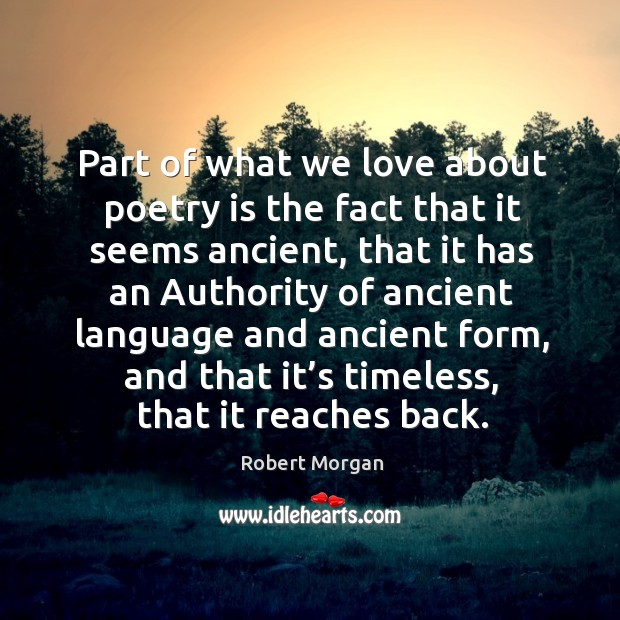 Part of what we love about poetry is the fact that it seems ancient, that it has an authority of ancient Robert Morgan Picture Quote