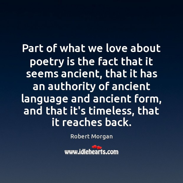 Part of what we love about poetry is the fact that it Robert Morgan Picture Quote