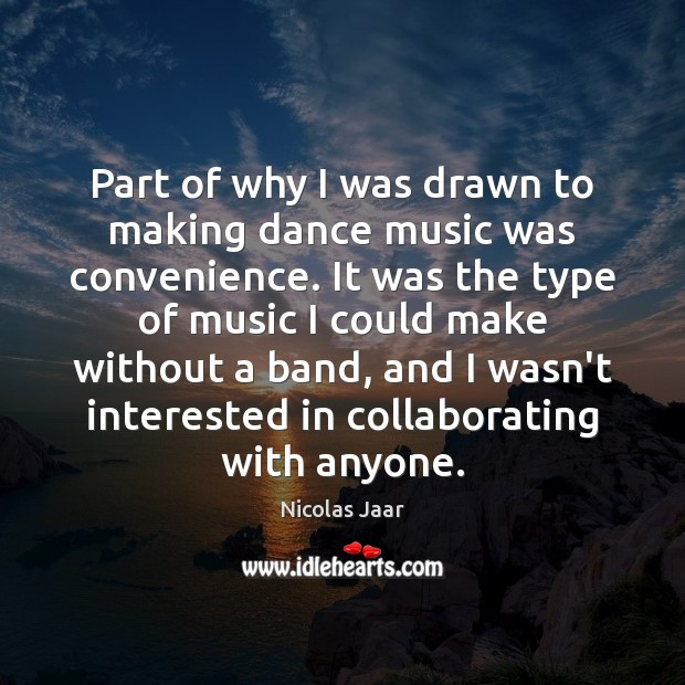 Part of why I was drawn to making dance music was convenience. Nicolas Jaar Picture Quote
