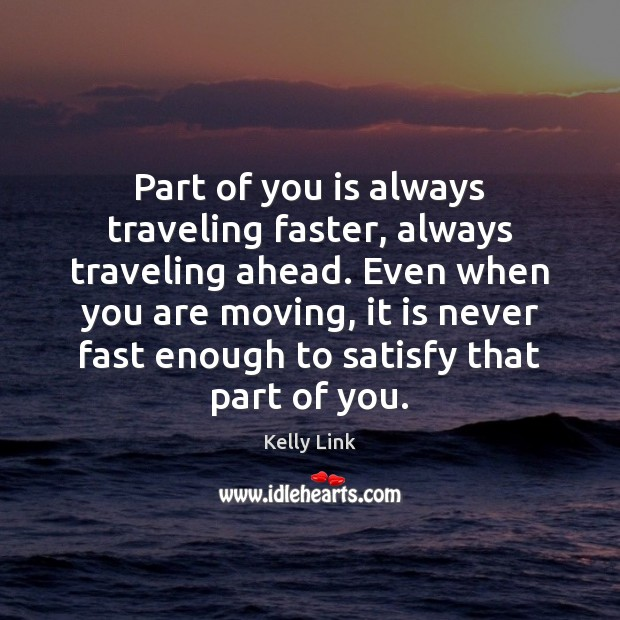 Part of you is always traveling faster, always traveling ahead. Even when Kelly Link Picture Quote