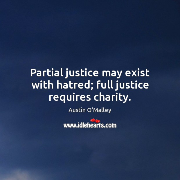 Partial justice may exist with hatred; full justice requires charity. Austin O'Malley Picture Quote
