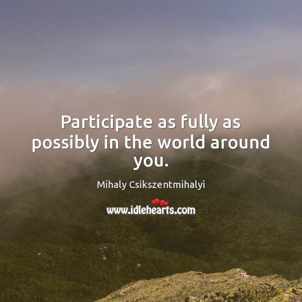 Participate as fully as possibly in the world around you. Image