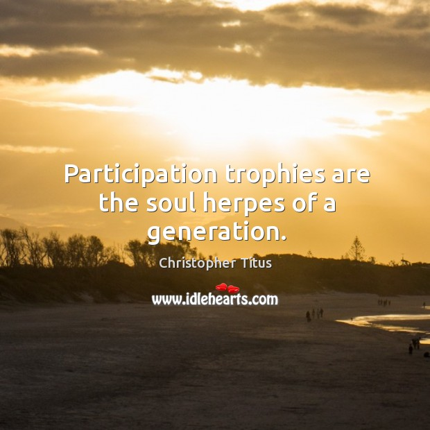 Participation trophies are the soul herpes of a generation. Image
