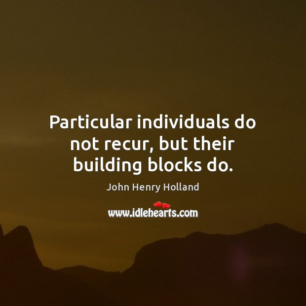 Particular individuals do not recur, but their building blocks do. Image