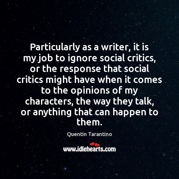 Particularly as a writer, it is my job to ignore social critics, Quentin Tarantino Picture Quote
