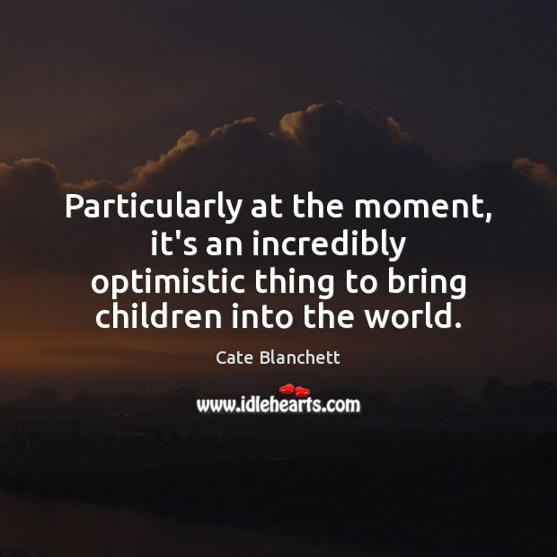 Particularly at the moment, it's an incredibly optimistic thing to bring children Cate Blanchett Picture Quote