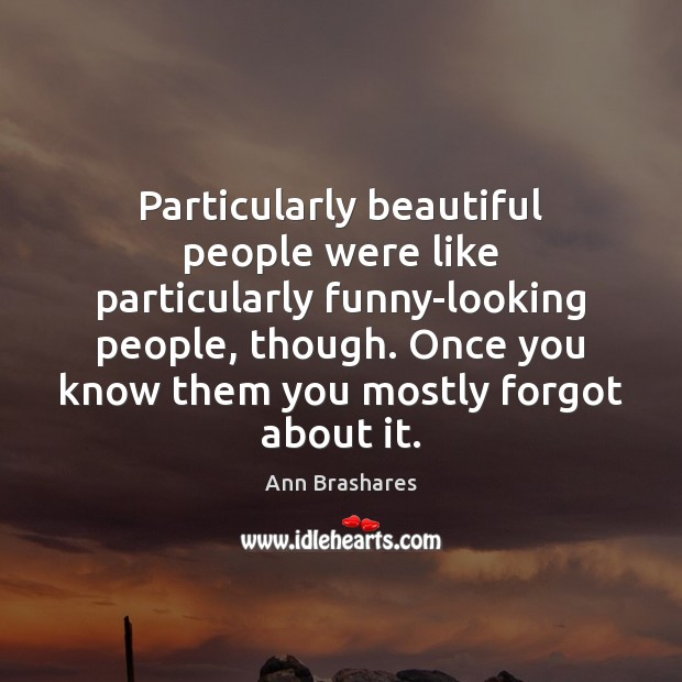 Particularly beautiful people were like particularly funny-looking people, though. Once you know Image