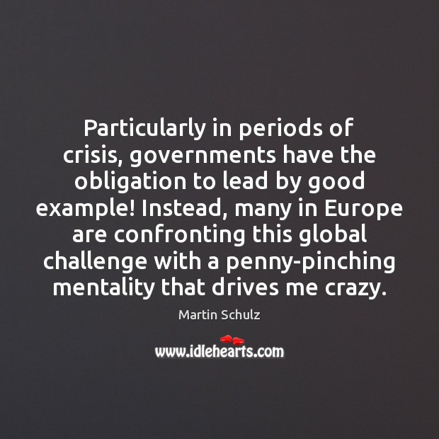Particularly in periods of crisis, governments have the obligation to lead by Martin Schulz Picture Quote