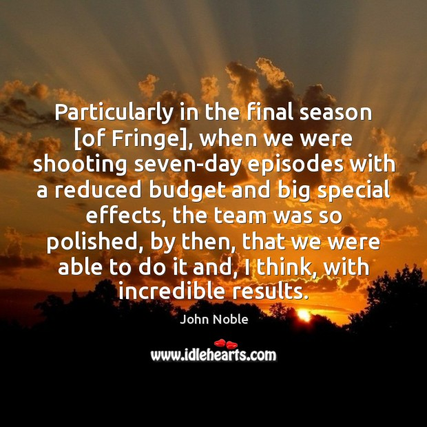Particularly in the final season [of Fringe], when we were shooting seven-day Team Quotes Image