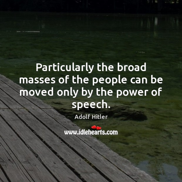 Particularly the broad masses of the people can be moved only by the power of speech. Image