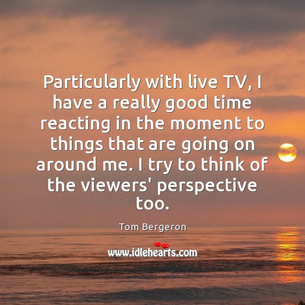 Particularly with live TV, I have a really good time reacting in Image