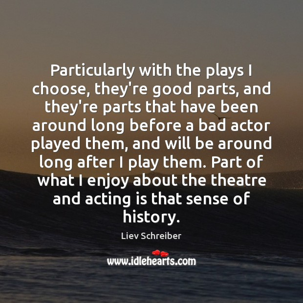 Particularly with the plays I choose, they're good parts, and they're parts Liev Schreiber Picture Quote