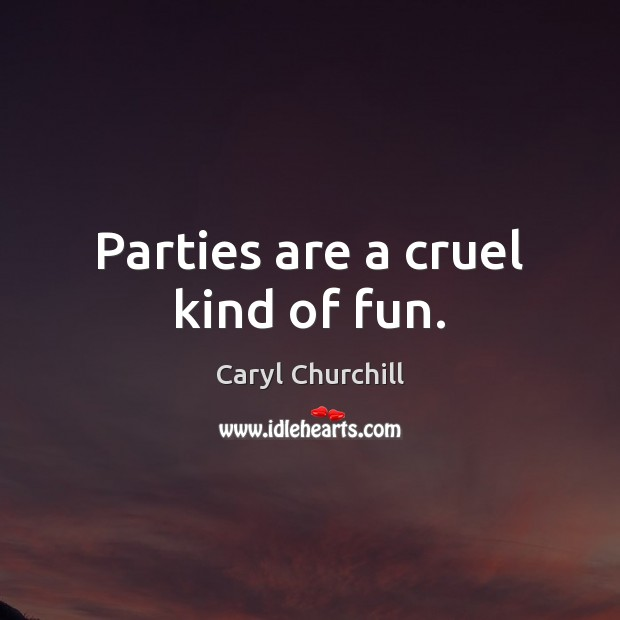 Parties are a cruel kind of fun. Caryl Churchill Picture Quote