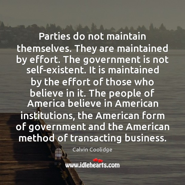 Parties do not maintain themselves. They are maintained by effort. The government Image