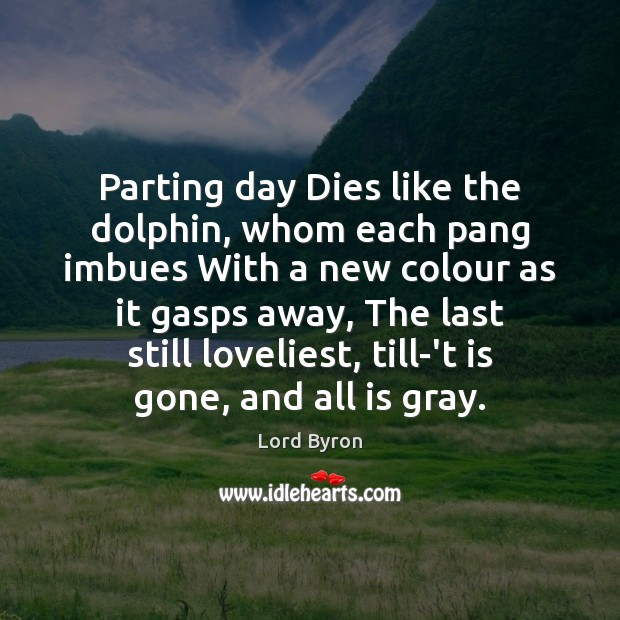 Parting day Dies like the dolphin, whom each pang imbues With a Lord Byron Picture Quote