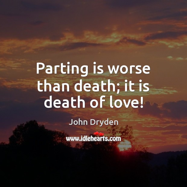 Parting is worse than death; it is death of love! John Dryden Picture Quote